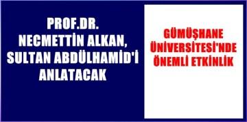 PROF.DR. NECMETTİN ALKAN, GÜMÜŞHANE'DE  SULTAN ABDÜLHAMİD'İ ANLATACAK