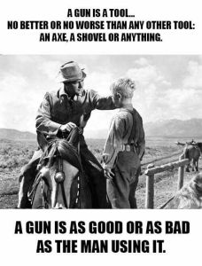 """Meme that says, """"A gun is a tool... no better or no worse than any other tool: an ax, a shovel, or anything. A gun is as good or as bad as the man using it."""