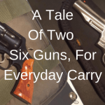 Concealed Carry Revolver: A Tale of 2 Six Guns For Everyday Carry