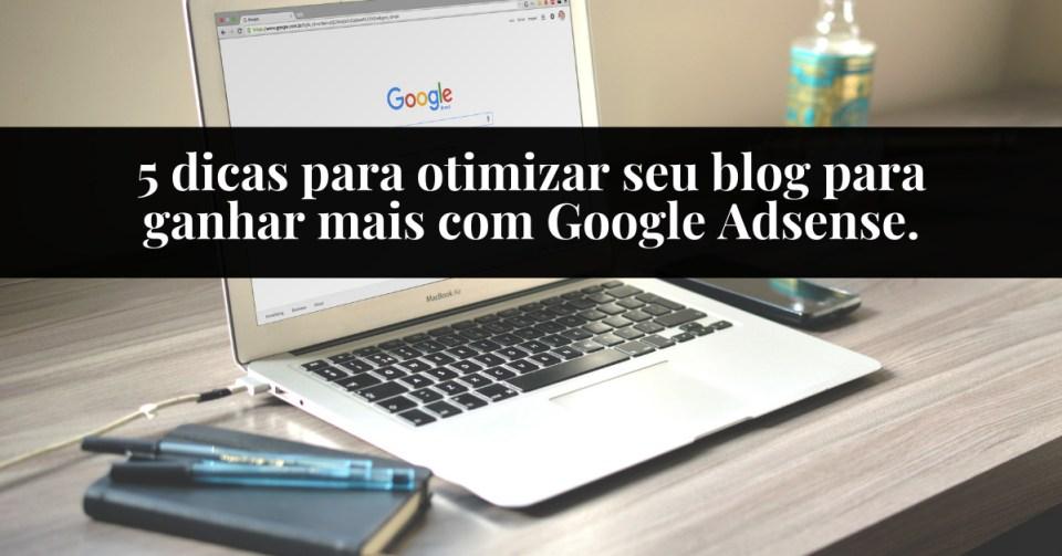 5 dicas para otimizar seu blog para ganhar mais com Google Adsense.