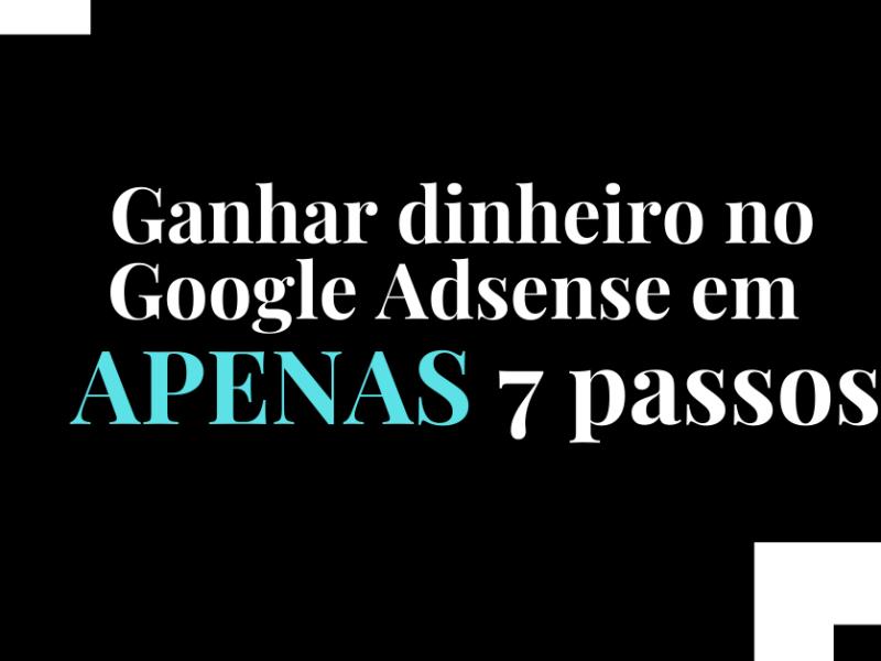 Ganhar dinheiro no Google Adsense em APENAS 7 passos