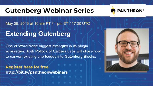 Announcement of Gutenberg Webinar Series hosted by Pantheon w. Josh Pollock on Extending Gutenberg on May 29th, 2018 at 10am PT / 1pm ET / 1