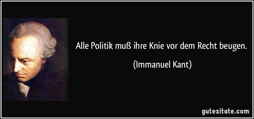 Alle Politik muß ihre Knie vor dem Recht beugen. (Immanuel Kant)