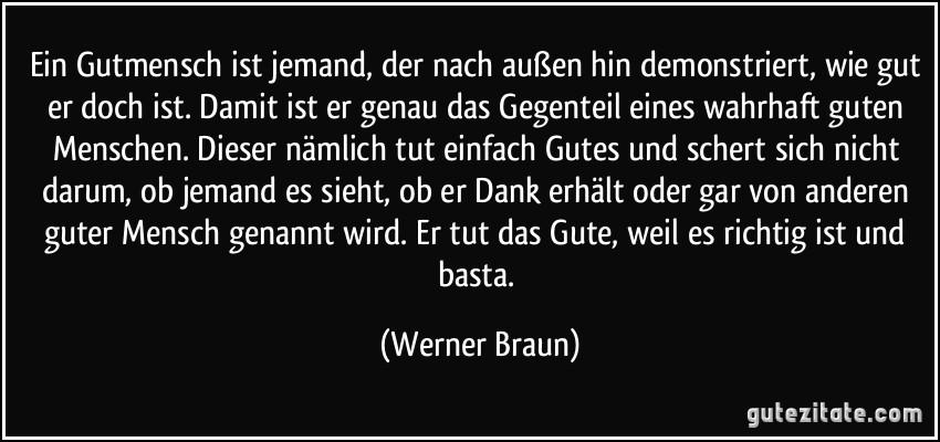 Ein Gutmensch ist jemand, der nach außen hin demonstriert, wie gut er doch ist. Damit ist er genau das Gegenteil eines wahrhaft guten Menschen. Dieser nämlich tut einfach Gutes und schert sich nicht darum, ob jemand es sieht, ob er Dank erhält oder gar von anderen guter Mensch genannt wird. Er tut das Gute, weil es richtig ist und basta. (Werner Braun)