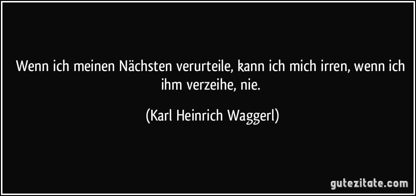 Wenn ich meinen Nächsten verurteile, kann ich mich irren, wenn ich ihm verzeihe, nie. (Karl Heinrich Waggerl)