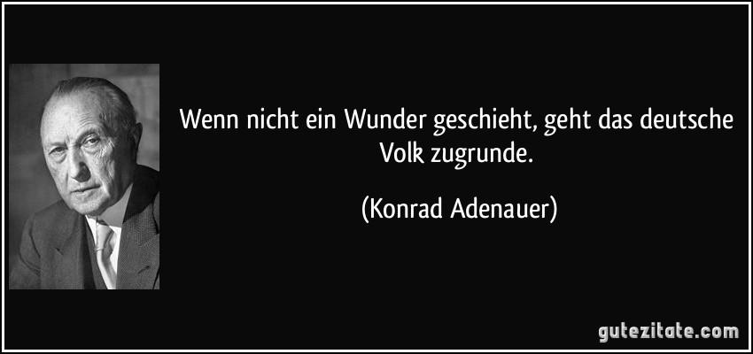 Wenn nicht ein Wunder geschieht, geht das deutsche Volk zugrunde. (Konrad Adenauer)