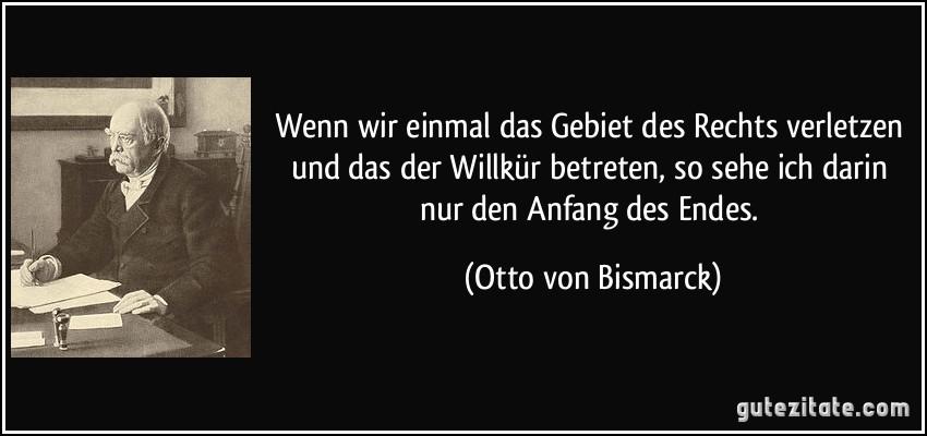 Wenn wir einmal das Gebiet des Rechts verletzen und das der Willkür betreten, so sehe ich darin nur den Anfang des Endes. (Otto von Bismarck)