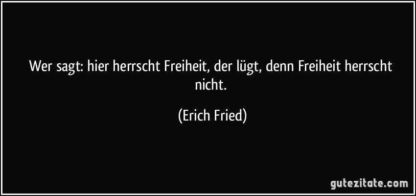 Wer sagt: hier herrscht Freiheit, der lügt, denn Freiheit herrscht nicht. (Erich Fried)
