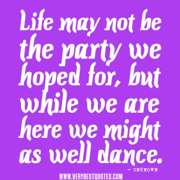 positive-life-quotes-life-may-not-be-the-party-we-hoped-for-but-while-we-are-here-we-might-as-well-dance