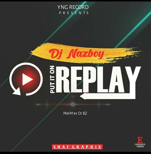 LATEST MUSIC: Dj NazBoy – Put It On Replay