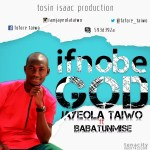 Music Premiere: Download Jayeola Taiwo — If No Be God Ft. Babatunmise