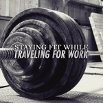 Travel Fitness Tips: How to Say Fit When Travelling for Work