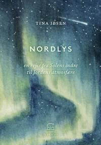 Nordlys - en rejse fra Solens indre til Jordens atmosfære af Tina Ibsen