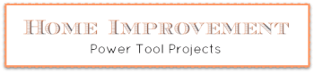 Home Improvement Power Tool Projects