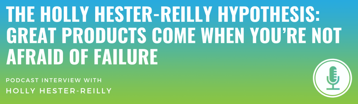 The Holly Hester-Reilly Hypothesis: Great Products Come When You're Not Afraid of Failure