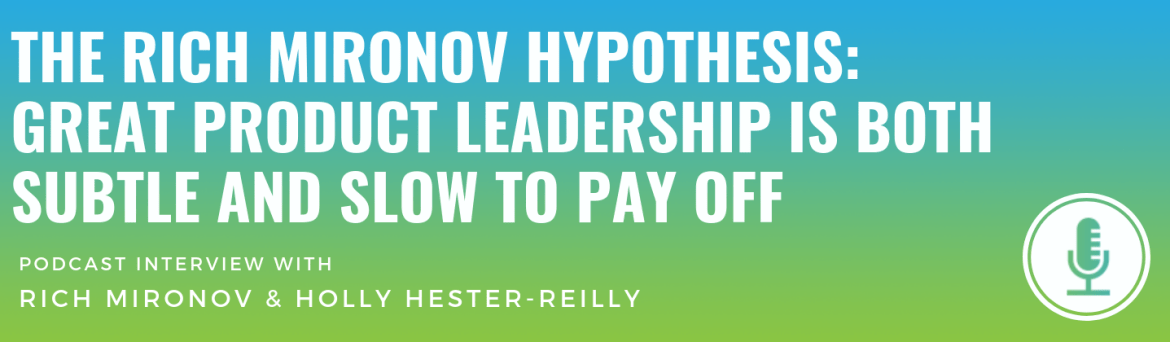 The Rich Mironov Hypothesis: Great Product Leadership is Both Subtle and Slow to Pay Off