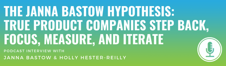 The Janna Bastow Hypothesis: True Product Companies Step Back, Focus, Measure, and Iterate
