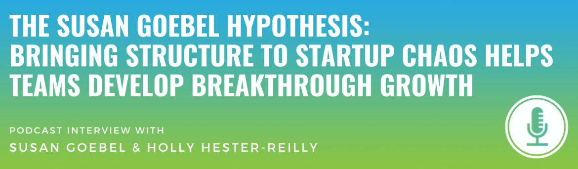 The Susan Goebel Hypothesis: Bringing Structure to Startup Chaos Helps Teams Develop Breakthrough Growth