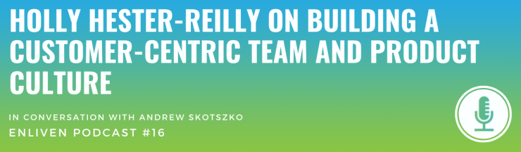 Holly on building a customer-centric team and product culture