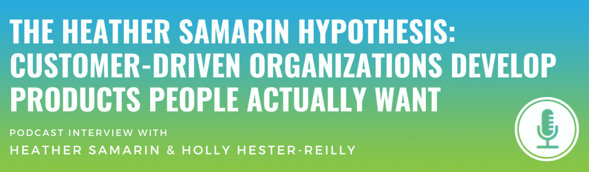 The Heather Samarin Hypothesis: Customer-Driven Organizations Develop Products People Actually Want
