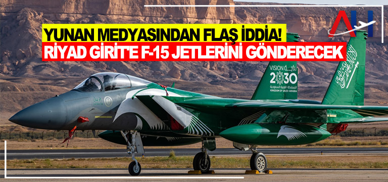 Flaş iddia! Suudi F-15'leri Türkiye'ye karşı Girit'e geliyor