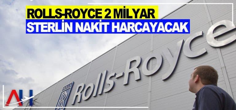 Rolls-Royce 2 milyar sterlin nakit harcayacak
