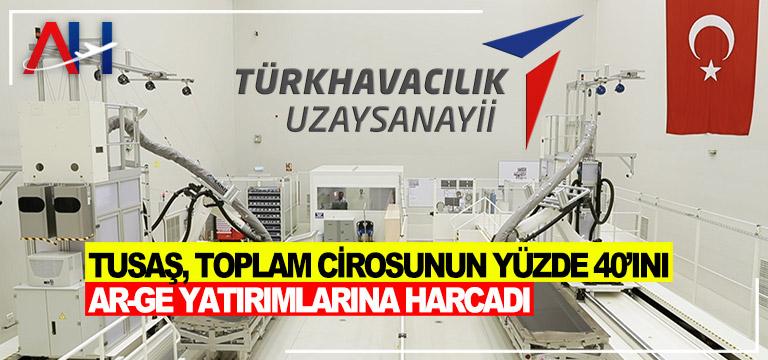 TUSAŞ, TOPLAM CİROSUNUN YÜZDE 40'INI AR-GE YATIRIMLARINA HARCADI