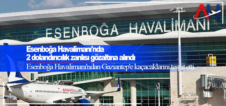 Esenboğa Havalimanı'nda 2 dolandırıcılık zanlısı gözaltına alındı