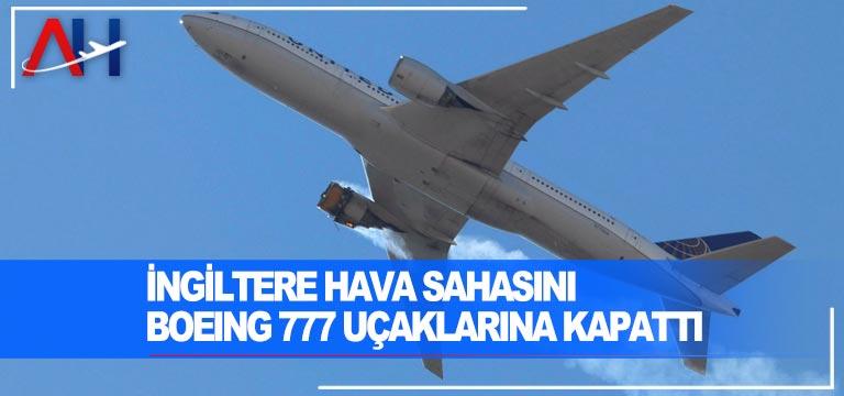 İngiltere hava sahasını Boeing 777 tipi yolcu uçaklarına geçici olarak kapatıldığını açıkladı