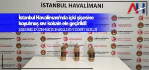 İstanbul Havaalanı'nda içki şişesine koyulmuş sıvı kokain ele geçirildi!