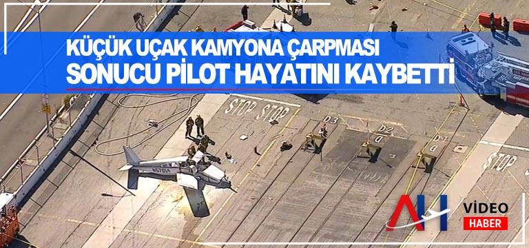 Küçük uçak kamyona çarpması sonucu pilot hayatını kaybetti