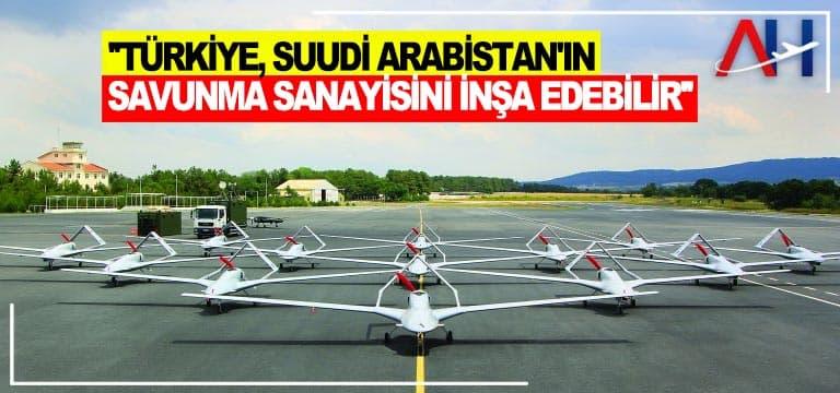 """""""Türkiye, Suudi Arabistan'ın savunma sanayisini inşa edebilir"""""""