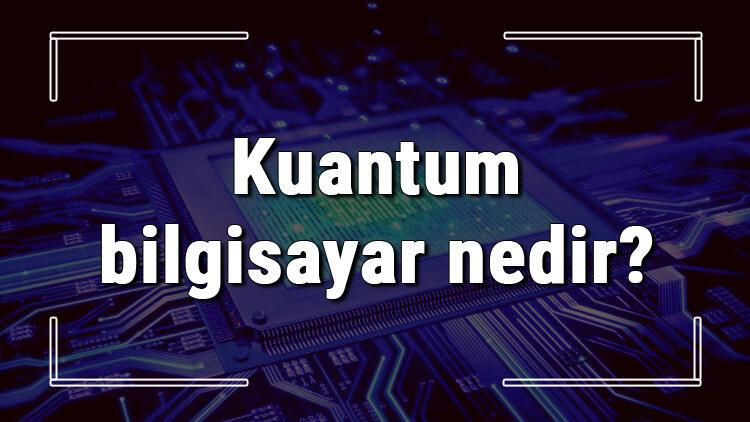 Kuantum bilgisayar nedir ve ne işe yarar? Kuantum bilgisayarlar hakkında bilgiler