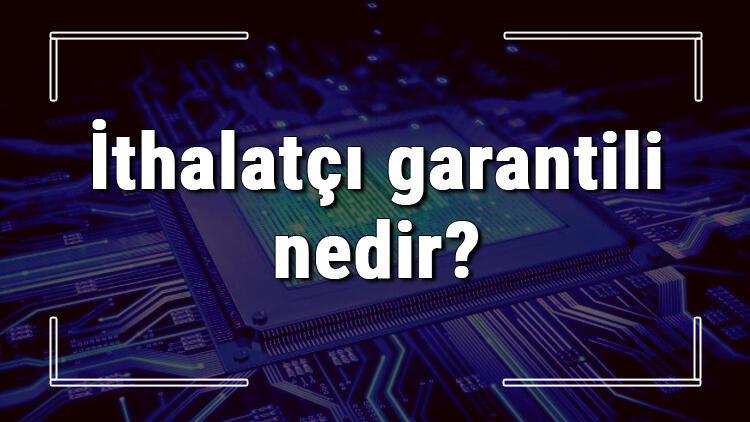 İthalatçı garantili nedir? İthalatçı garantili cihaz ne demek?