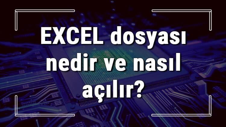 EXCEL dosyası nedir ve nasıl açılır? EXCEL dosyası açma işlemi ve program önerisi