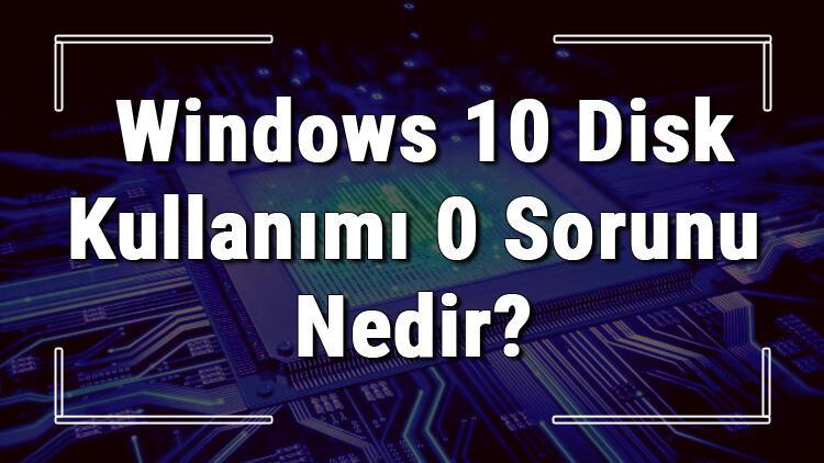 Windows 10 disk kullanımı 0 sorunu nedir ve hata çözümü nasıldır?