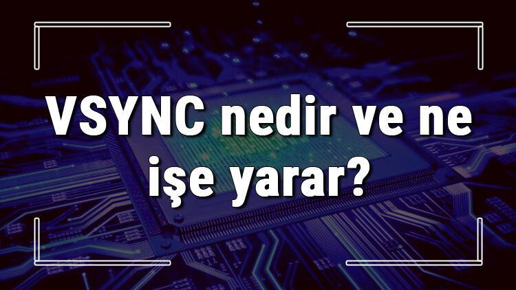 VSYNC nedir ve ne işe yarar? VSYNC açma ve kapatma ayarları hakkında bilgi