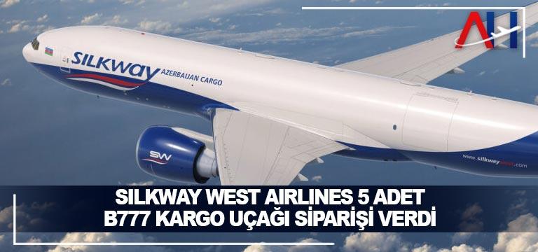 Silkway West Airlines 5 adet B777 kargo uçağı siparişi verdi