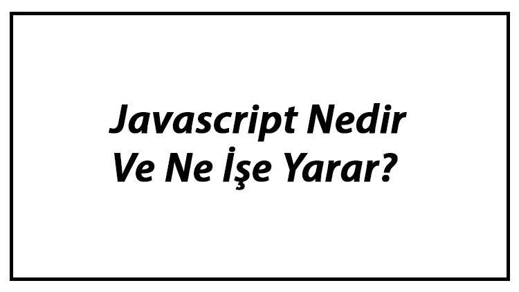 Javascript Nedir Ve Ne İşe Yarar? Javascript İle Neler Yapılabilir Örnekleri