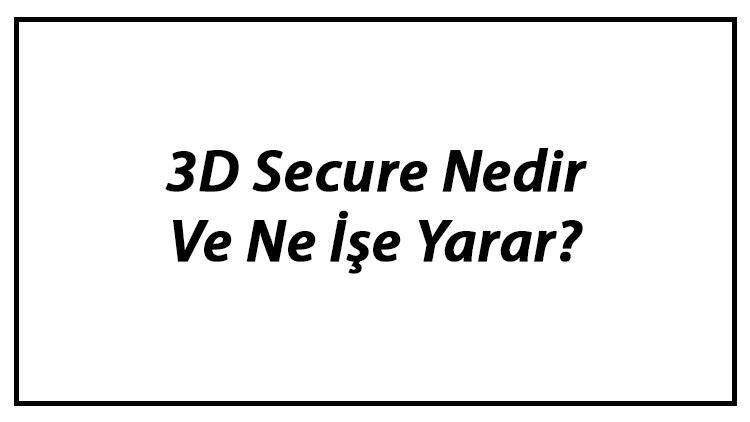 3D Secure Nedir Ve Ne İşe Yarar? 3D Secure Aktifleştirme Ve Önemi Hakkında Bilgi