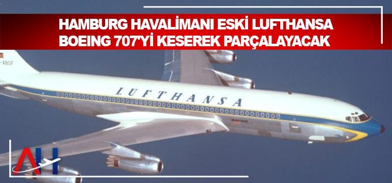 Hamburg Havalimanı Eski Lufthansa Boeing 707'yi keserek parçalayacak