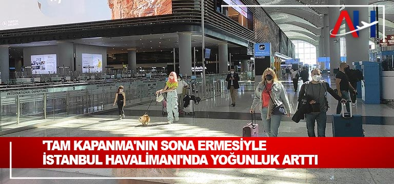 'Tam kapanma'nın sona ermesiyle İstanbul Havalimanı'nda yoğunluk arttı