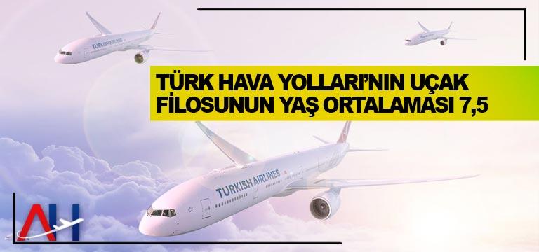 Türk Hava Yolları'nın uçak filosunun yaş ortalaması 7,5