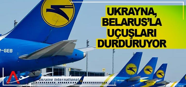 Ukrayna, Belarus'la uçuşları durduruyor