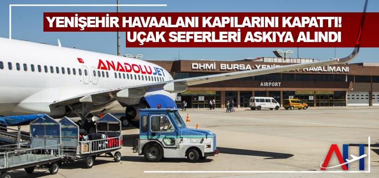 Yenişehir Havaalanı kapılarını kapattı! Uçak seferleri askıya alındı