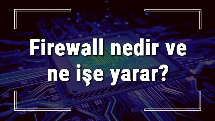 Firewall nedir ve ne işe yarar? Firewall nasıl çalışır ve kapatılır