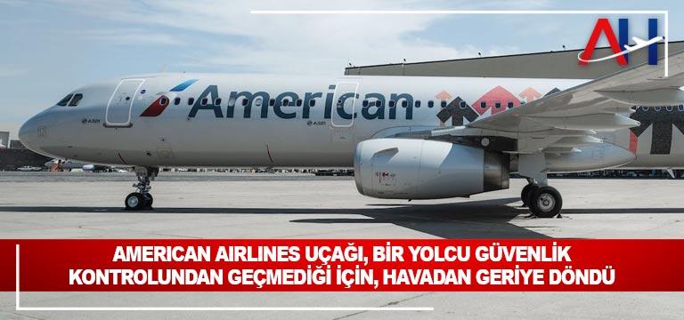 American Airlines uçağı, bir yolcu güvenlik kontrolundan geçmediği için, havadan geriye döndü