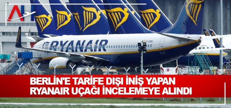 Berlin'e tarife dışı iniş yapan Ryanair uçağı incelemeye alındı