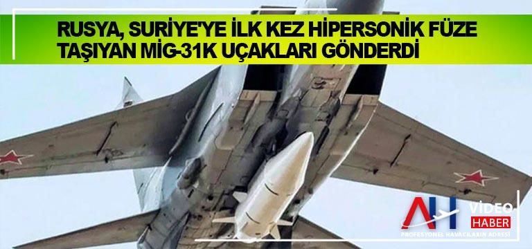 Rusya, Suriye'ye ilk kez hipersonik füze taşıyan MiG-31K uçakları gönderdi