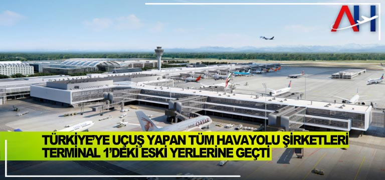 Türkiye'ye uçuş yapan tüm havayolu şirketleri Terminal 1'deki eski yerlerine geçti